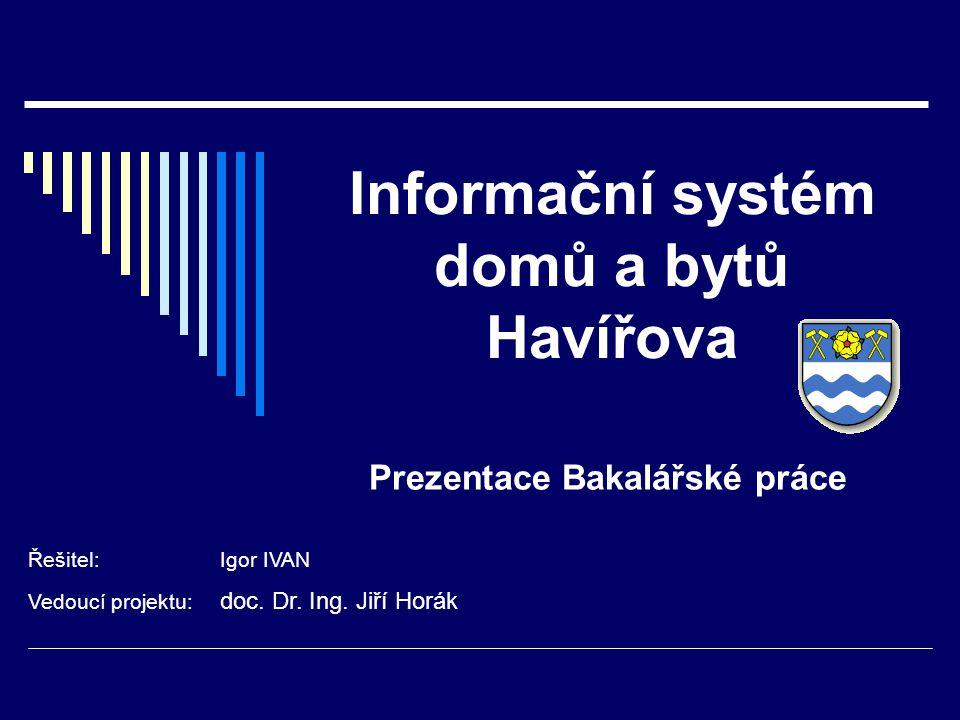 Informační systém domů a bytů Havířova Prezentace Bakalářské práce Řešitel:Igor IVAN Vedoucí projektu: doc.