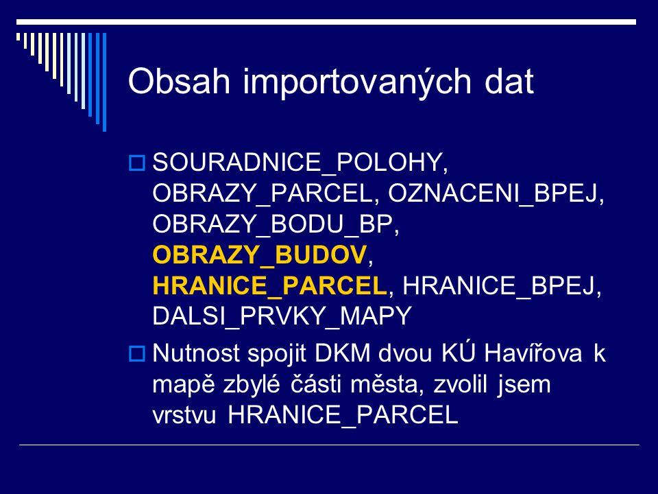 Obsah importovaných dat  SOURADNICE_POLOHY, OBRAZY_PARCEL, OZNACENI_BPEJ, OBRAZY_BODU_BP, OBRAZY_BUDOV, HRANICE_PARCEL, HRANICE_BPEJ, DALSI_PRVKY_MAPY  Nutnost spojit DKM dvou KÚ Havířova k mapě zbylé části města, zvolil jsem vrstvu HRANICE_PARCEL
