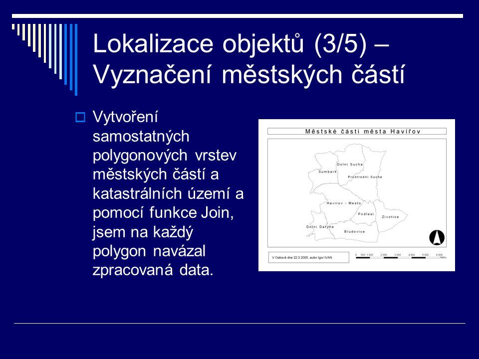 Lokalizace objektů (3/5) – Vyznačení městských částí  Vytvoření samostatných polygonových vrstev městských částí a katastrálních území a pomocí funkce Join, jsem na každý polygon navázal zpracovaná data.
