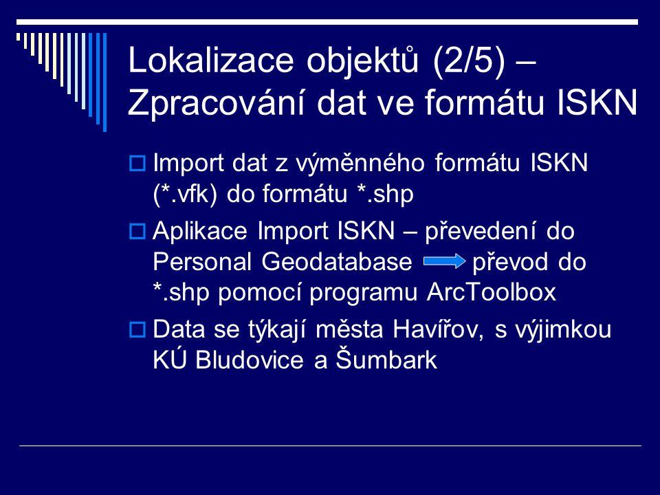 Lokalizace objektů (2/5) – Zpracování dat ve formátu ISKN  Import dat z výměnného formátu ISKN (*.vfk) do formátu *.shp  Aplikace Import ISKN – převedení do Personal Geodatabase převod do *.shp pomocí programu ArcToolbox  Data se týkají města Havířov, s výjimkou KÚ Bludovice a Šumbark