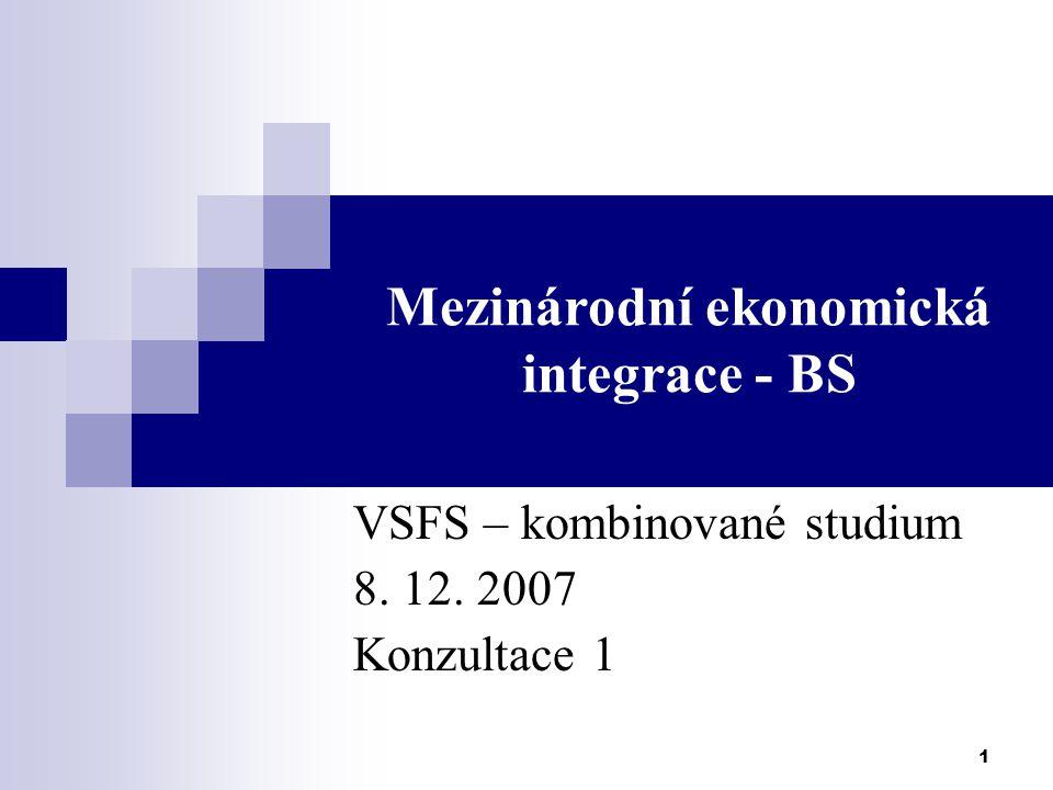 1 Mezinárodní ekonomická integrace - BS VSFS – kombinované studium 8. 12. 2007 Konzultace 1