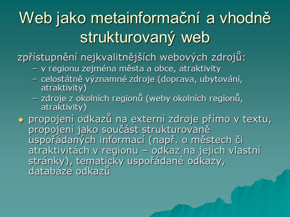 Web jako metainformační a vhodně strukturovaný web zpřístupnění nejkvalitnějších webových zdrojů: –v regionu zejména města a obce, atraktivity –celostátně významné zdroje (doprava, ubytování, atraktivity) –zdroje z okolních regionů (weby okolních regionů, atraktivity)  propojení odkazů na externí zdroje přímo v textu, propojení jako součást strukturovaně uspořádaných informací (např.