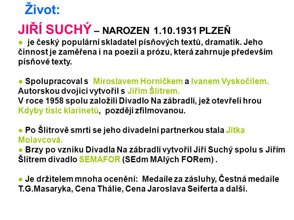 Život: JIŘÍ SUCHÝ – NAROZEN 1.10.1931 PLZEŇ ● je český populární skladatel písňových textů, dramatik. Jeho činnost je zaměřena i na poezii a prózu, kt