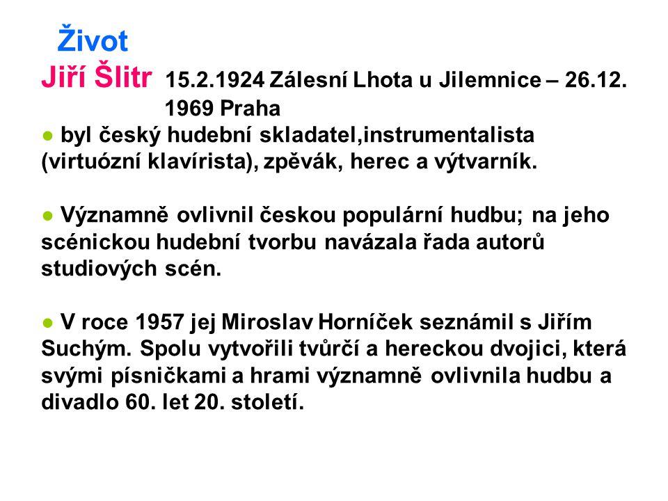 Život Jiří Šlitr 15.2.1924 Zálesní Lhota u Jilemnice – 26.12. 1969 Praha ● byl český hudební skladatel,instrumentalista (virtuózní klavírista), zpěvák