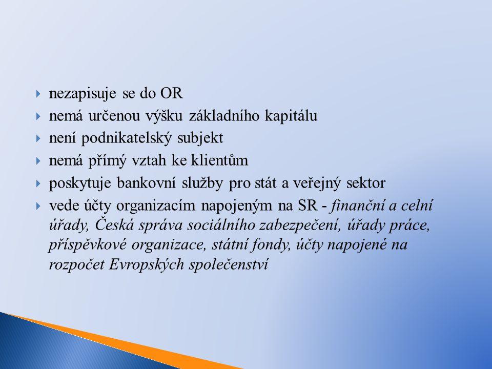  nezapisuje se do OR  nemá určenou výšku základního kapitálu  není podnikatelský subjekt  nemá přímý vztah ke klientům  poskytuje bankovní služby pro stát a veřejný sektor  vede účty organizacím napojeným na SR - finanční a celní úřady, Česká správa sociálního zabezpečení, úřady práce, příspěvkové organizace, státní fondy, účty napojené na rozpočet Evropských společenství