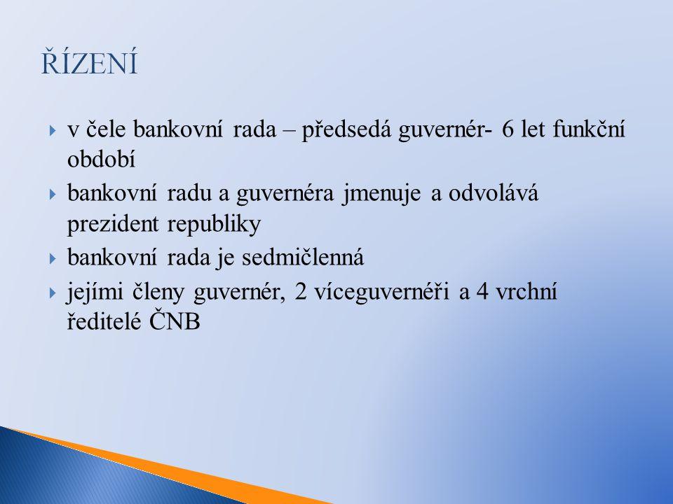 ŘÍZENÍ  v čele bankovní rada – předsedá guvernér- 6 let funkční období  bankovní radu a guvernéra jmenuje a odvolává prezident republiky  bankovní rada je sedmičlenná  jejími členy guvernér, 2 víceguvernéři a 4 vrchní ředitelé ČNB