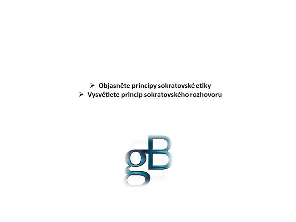  Objasněte principy sokratovské etiky  Vysvětlete princip sokratovského rozhovoru