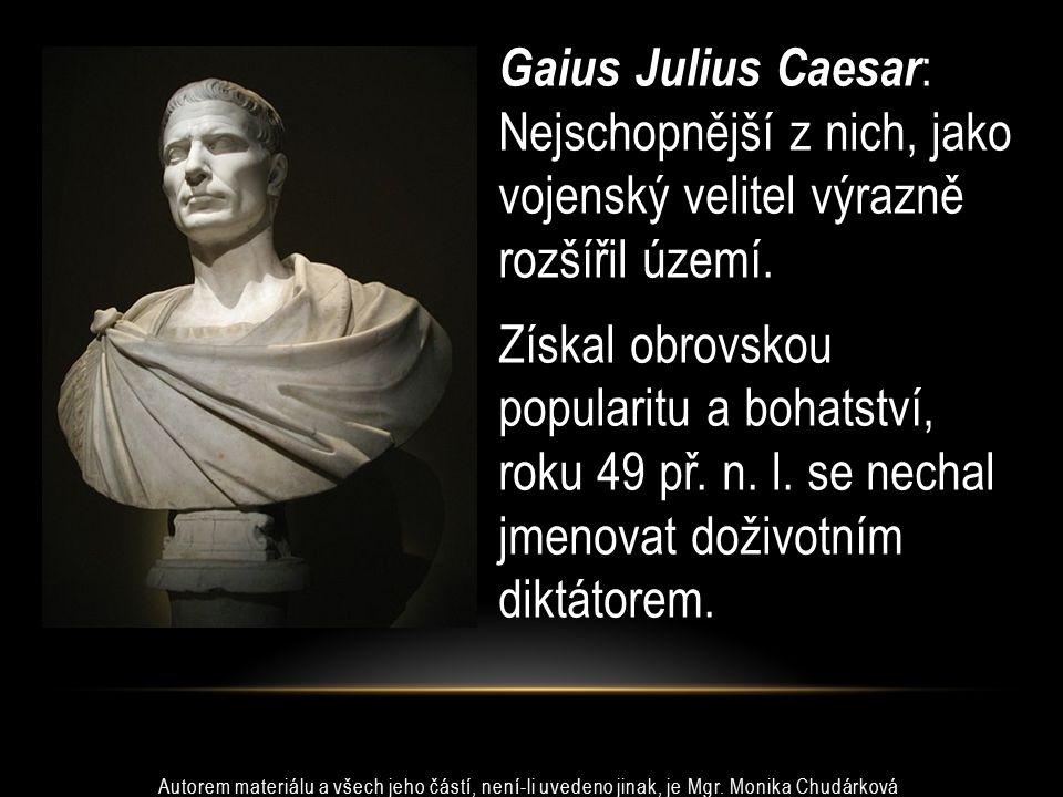 Gaius Julius Caesar : Nejschopnější z nich, jako vojenský velitel výrazně rozšířil území. Získal obrovskou popularitu a bohatství, roku 49 př. n. l. s