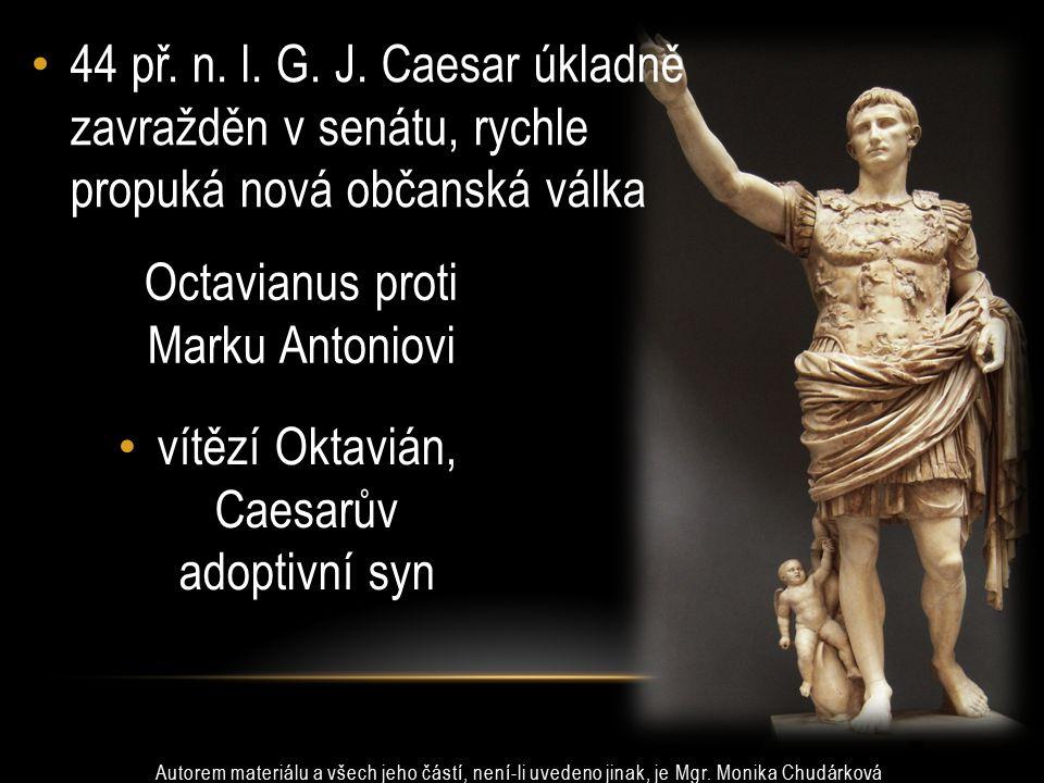 44 př. n. l. G. J. Caesar úkladně zavražděn v senátu, rychle propuká nová občanská válka vítězí Oktavián, Caesarův adoptivní syn Octavianus proti Mark