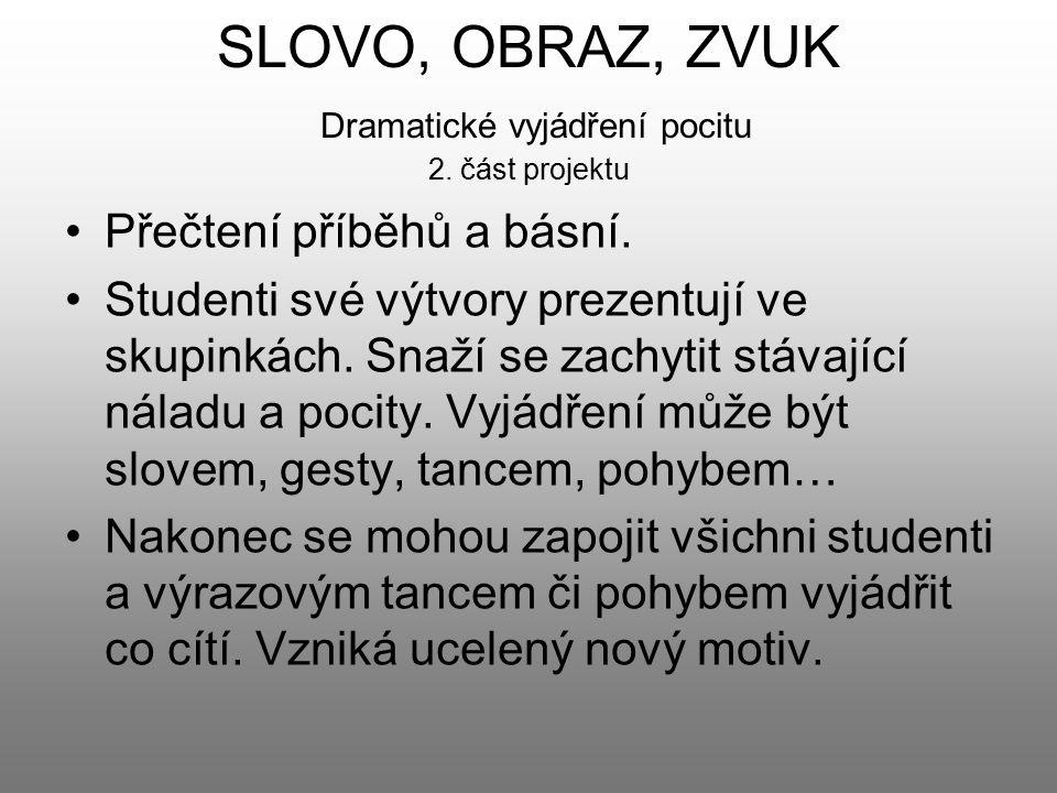 SLOVO, OBRAZ, ZVUK Dramatické vyjádření pocitu 2. část projektu Přečtení příběhů a básní. Studenti své výtvory prezentují ve skupinkách. Snaží se zach