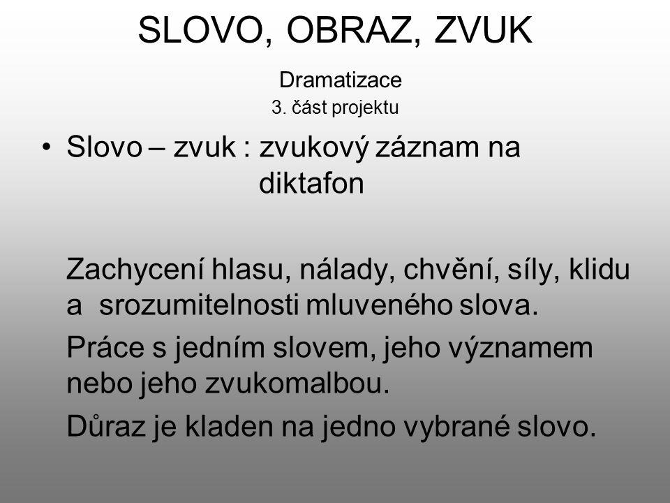 SLOVO, OBRAZ, ZVUK Dramatizace 3. část projektu Slovo – zvuk : zvukový záznam na diktafon Zachycení hlasu, nálady, chvění, síly, klidu a srozumitelnos