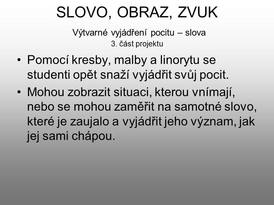 SLOVO, OBRAZ, ZVUK Výtvarné vyjádření pocitu – slova 3. část projektu Pomocí kresby, malby a linorytu se studenti opět snaží vyjádřit svůj pocit. Moho