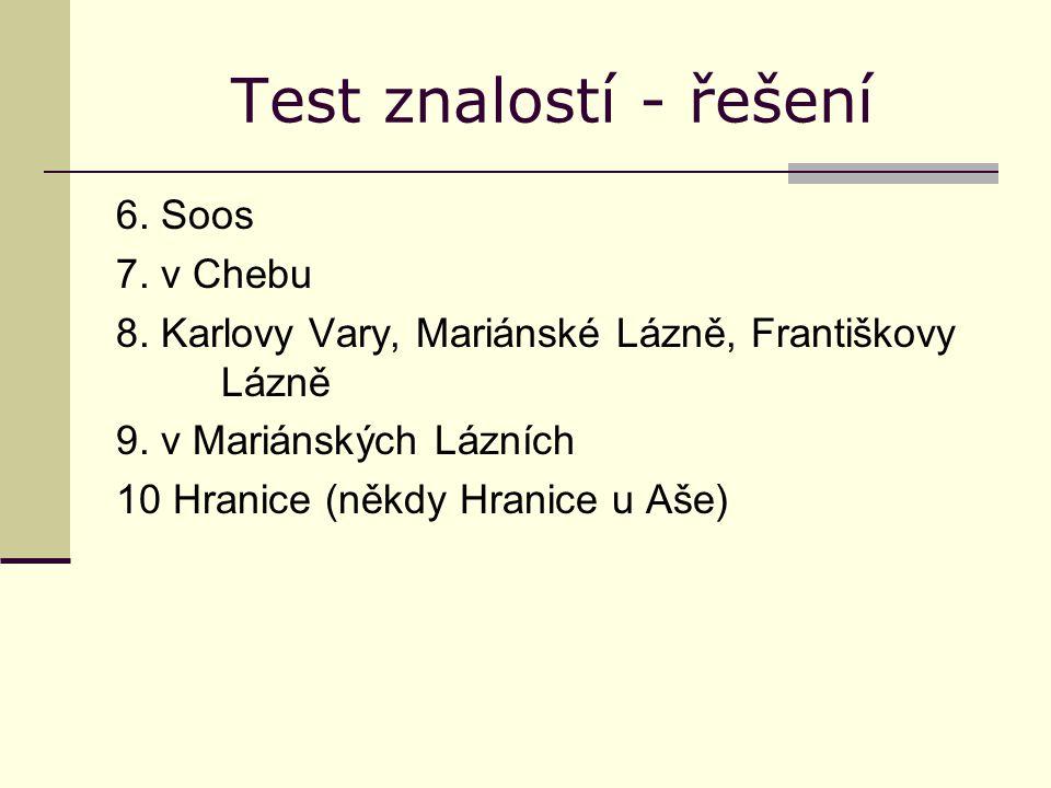 Test znalostí - řešení 6. Soos 7. v Chebu 8. Karlovy Vary, Mariánské Lázně, Františkovy Lázně 9. v Mariánských Lázních 10 Hranice (někdy Hranice u Aše