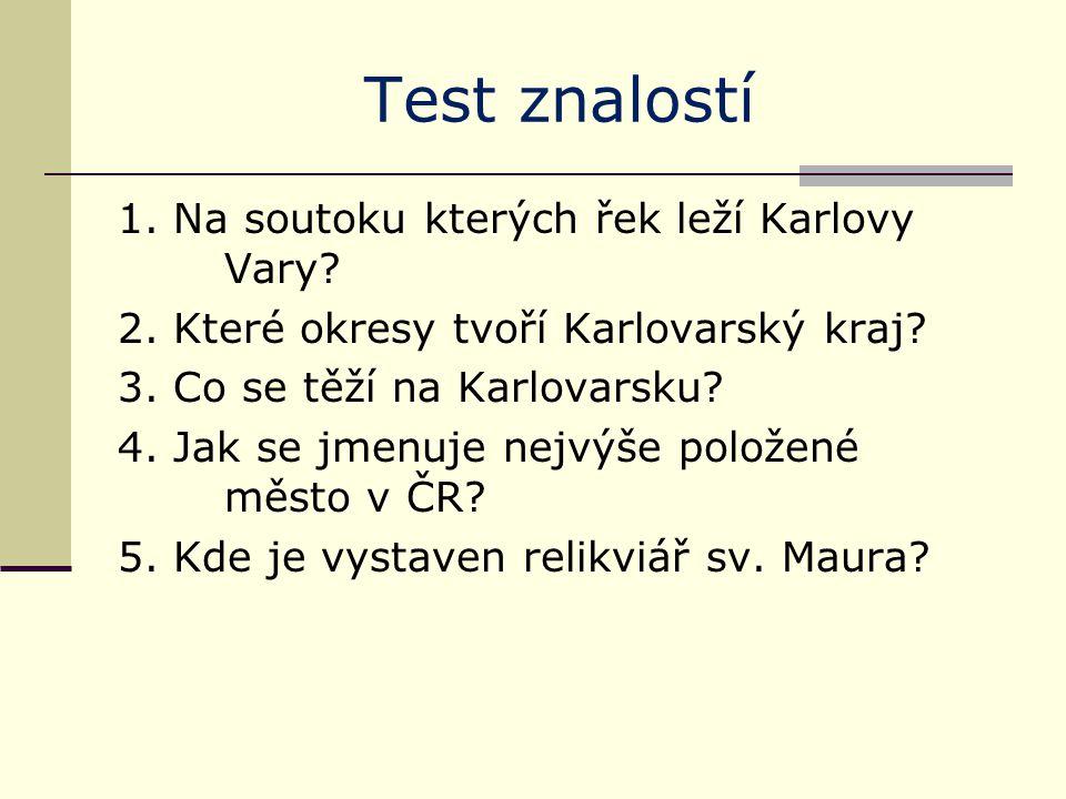 Test znalostí 1. Na soutoku kterých řek leží Karlovy Vary? 2. Které okresy tvoří Karlovarský kraj? 3. Co se těží na Karlovarsku? 4. Jak se jmenuje nej