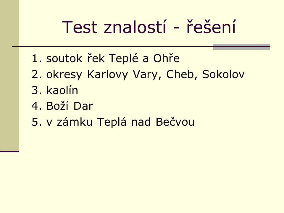 Test znalostí - řešení 1. soutok řek Teplé a Ohře 2. okresy Karlovy Vary, Cheb, Sokolov 3. kaolín 4. Boží Dar 5. v zámku Teplá nad Bečvou