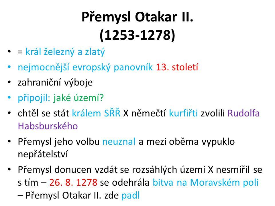 Přemysl Otakar II. (1253-1278) = král železný a zlatý nejmocnější evropský panovník 13. století zahraniční výboje připojil: jaké území? chtěl se stát