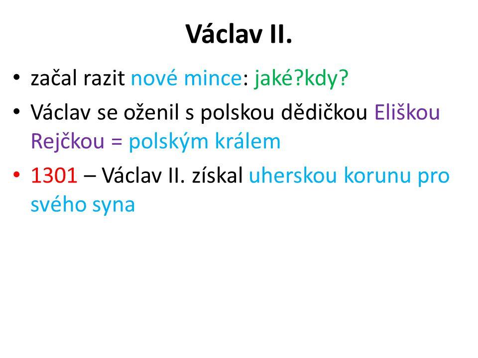 Václav II. začal razit nové mince: jaké?kdy? Václav se oženil s polskou dědičkou Eliškou Rejčkou = polským králem 1301 – Václav II. získal uherskou ko