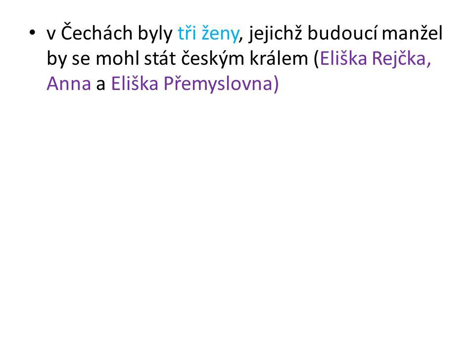 v Čechách byly tři ženy, jejichž budoucí manžel by se mohl stát českým králem (Eliška Rejčka, Anna a Eliška Přemyslovna)