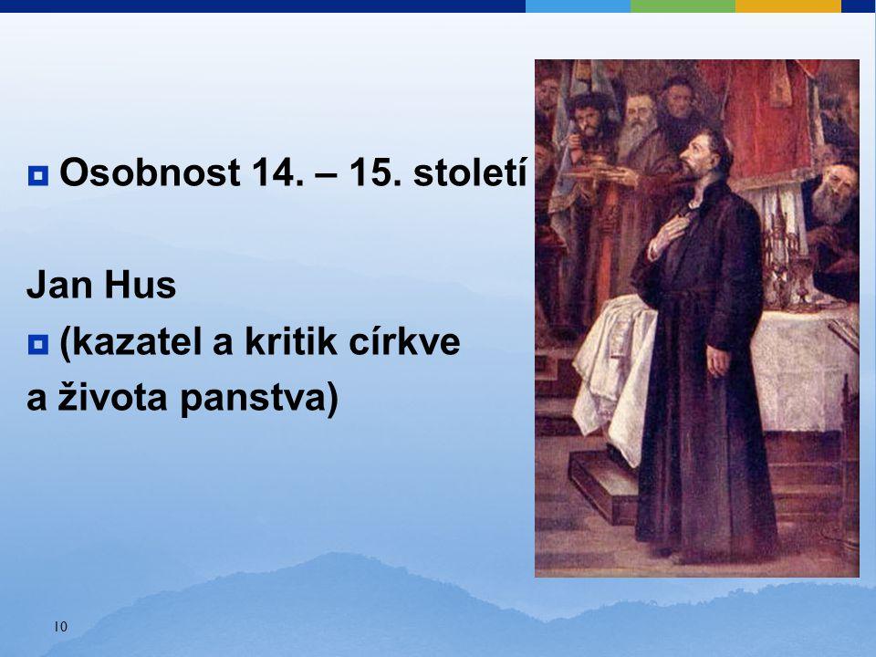  Osobnost 14. – 15. století Jan Hus  (kazatel a kritik církve a života panstva) 10