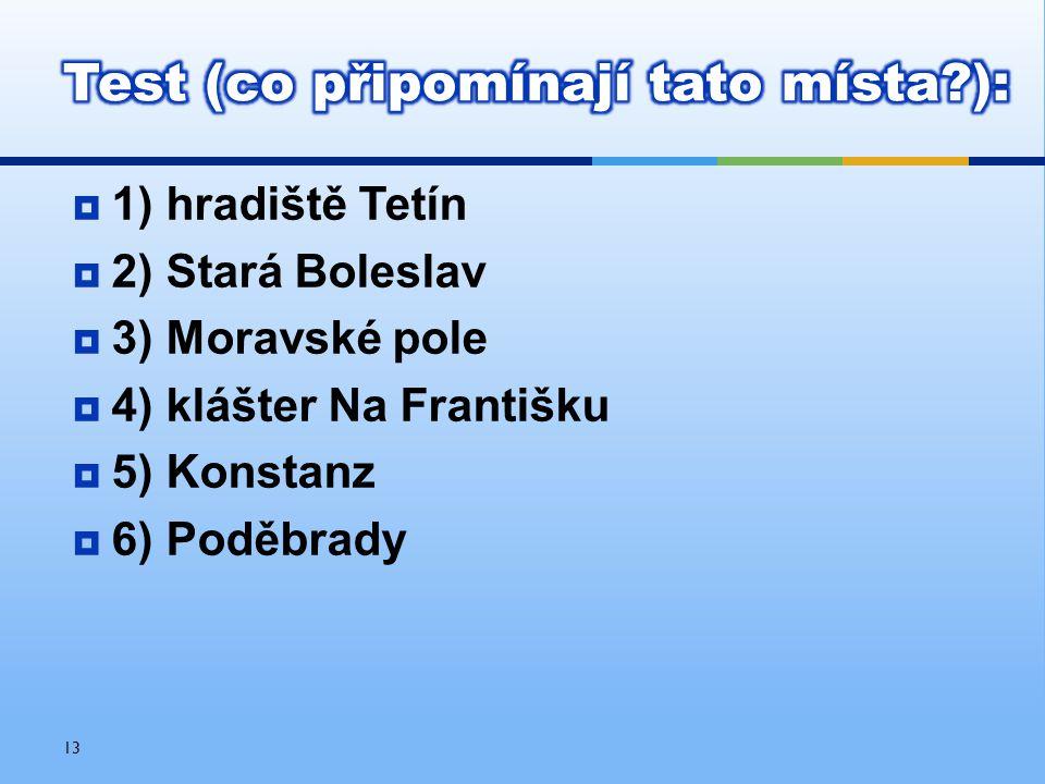  1) hradiště Tetín  2) Stará Boleslav  3) Moravské pole  4) klášter Na Františku  5) Konstanz  6) Poděbrady 13