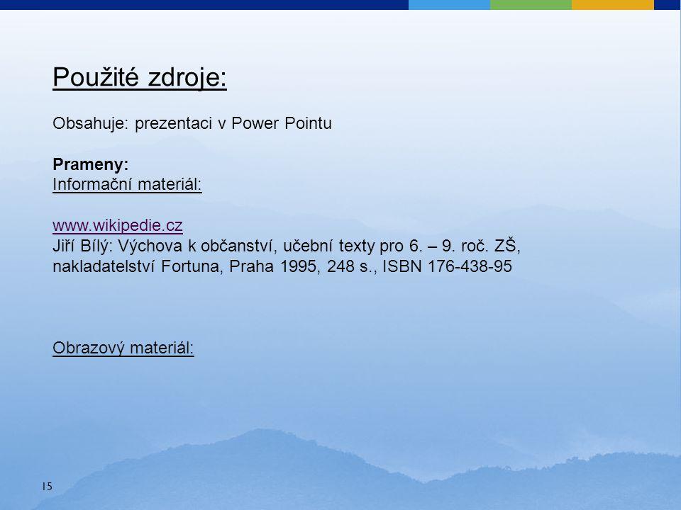 15 Použité zdroje: Obsahuje: prezentaci v Power Pointu Prameny: Informační materiál: www.wikipedie.cz Jiří Bílý: Výchova k občanství, učební texty pro 6.