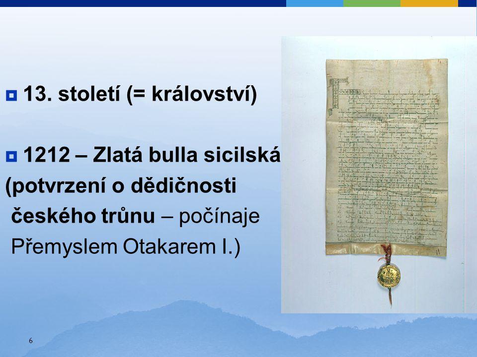  13. století (= království)  1212 – Zlatá bulla sicilská (potvrzení o dědičnosti českého trůnu – počínaje Přemyslem Otakarem I.) 6
