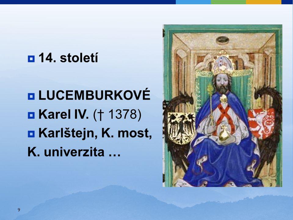 14. století  LUCEMBURKOVÉ  Karel IV. († 1378)  Karlštejn, K. most, K. univerzita … 9