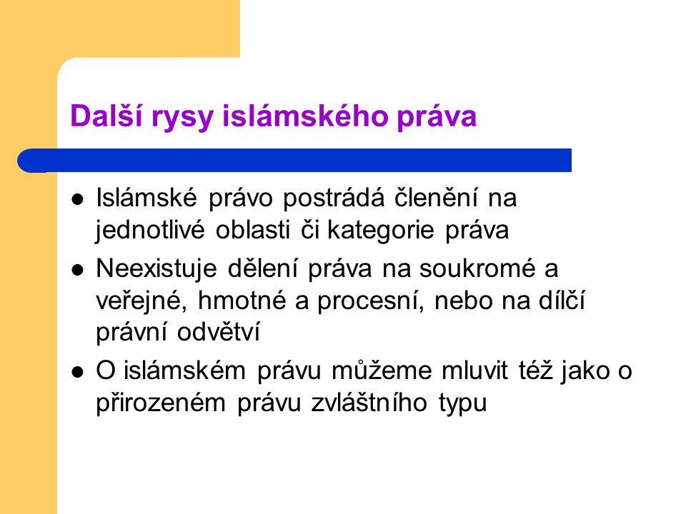 Další rysy islámského práva Islámské právo postrádá členění na jednotlivé oblasti či kategorie práva Neexistuje dělení práva na soukromé a veřejné, hmotné a procesní, nebo na dílčí právní odvětví O islámském právu můžeme mluvit též jako o přirozeném právu zvláštního typu