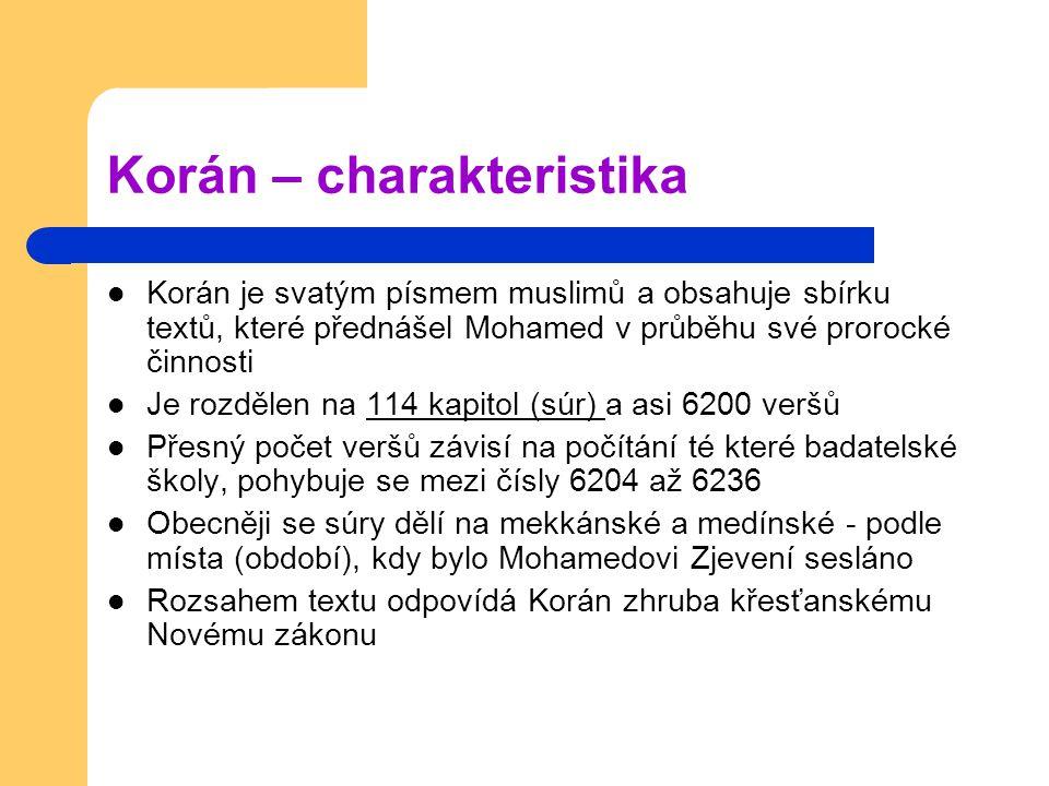 Korán – charakteristika Korán je svatým písmem muslimů a obsahuje sbírku textů, které přednášel Mohamed v průběhu své prorocké činnosti Je rozdělen na 114 kapitol (súr) a asi 6200 veršů Přesný počet veršů závisí na počítání té které badatelské školy, pohybuje se mezi čísly 6204 až 6236 Obecněji se súry dělí na mekkánské a medínské - podle místa (období), kdy bylo Mohamedovi Zjevení sesláno Rozsahem textu odpovídá Korán zhruba křesťanskému Novému zákonu