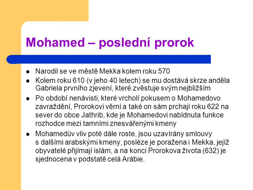 Mohamed – poslední prorok Narodil se ve městě Mekka kolem roku 570 Kolem roku 610 (v jeho 40 letech) se mu dostává skrze anděla Gabriela prvního zjevení, které zvěstuje svým nejbližším Po období nenávisti, které vrcholí pokusem o Mohamedovo zavraždění, Prorokovi věrní a také on sám prchají roku 622 na sever do obce Jathrib, kde je Mohamedovi nabídnuta funkce rozhodce mezi tamními znesvářenými kmeny Mohamedův vliv poté dále roste, jsou uzavírány smlouvy s dalšími arabskými kmeny, posléze je poražena i Mekka, jejíž obyvatelé přijímají islám, a na konci Prorokova života (632) je sjednocena v podstatě celá Arábie.