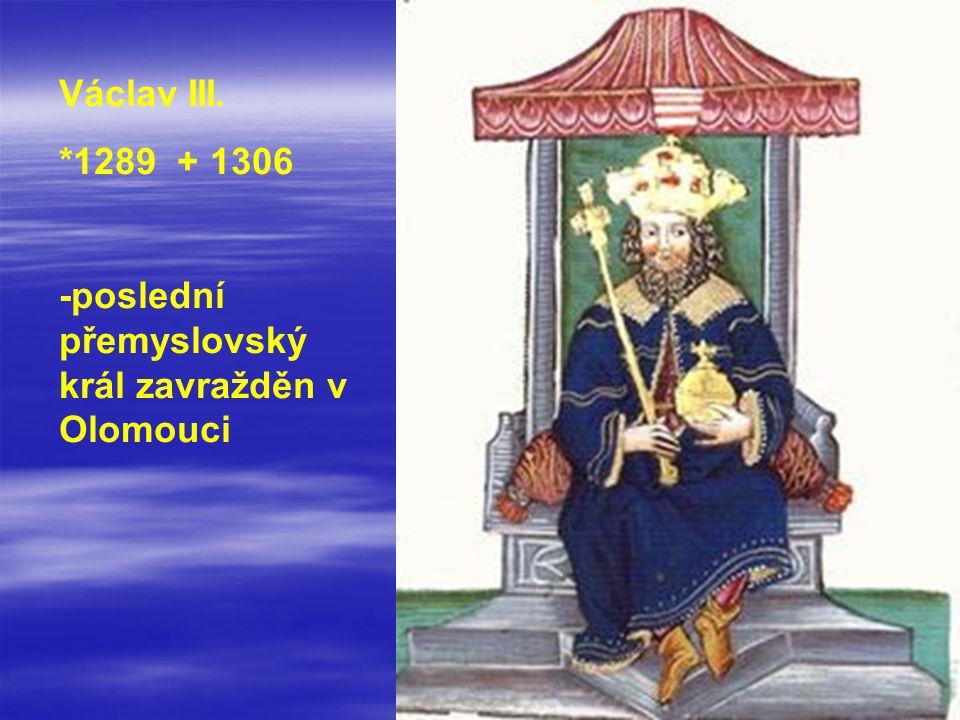Václav III. *1289 + 1306 -poslední přemyslovský král zavražděn v Olomouci