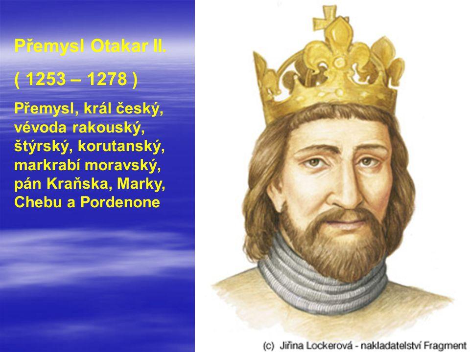 Přemysl Otakar II. ( 1253 – 1278 ) Přemysl, král český, vévoda rakouský, štýrský, korutanský, markrabí moravský, pán Kraňska, Marky, Chebu a Pordenone