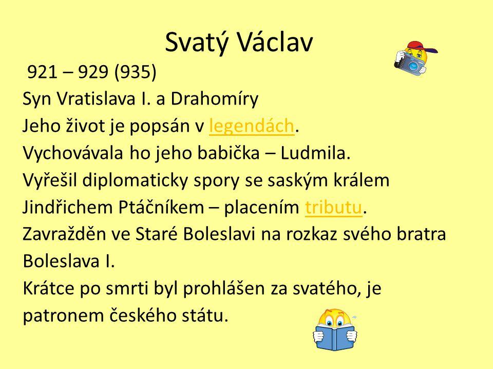 Svatý Václav 921 – 929 (935) Syn Vratislava I. a Drahomíry Jeho život je popsán v legendách.legendách Vychovávala ho jeho babička – Ludmila. Vyřešil d