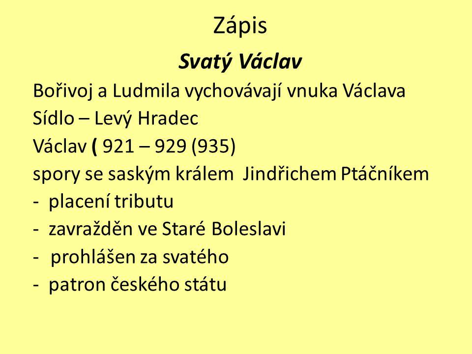 Zápis Svatý Václav Bořivoj a Ludmila vychovávají vnuka Václava Sídlo – Levý Hradec Václav ( 921 – 929 (935) spory se saským králem Jindřichem Ptáčníke
