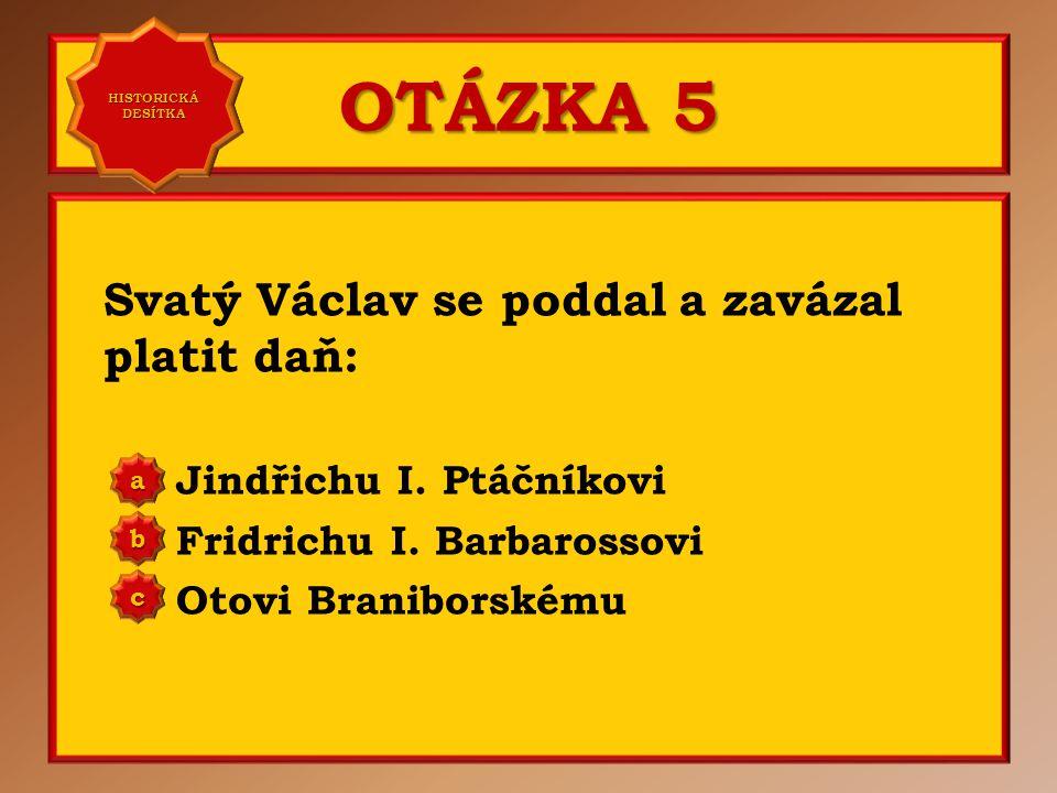 OTÁZKA 4 Babička svatého Václava se jmenovala: Jarmila Ludmila Anna Přemyslovna a b c Správně b Vaše odpověď: c HISTORICKÁ DESÍTKA HISTORICKÁ DESÍTKA