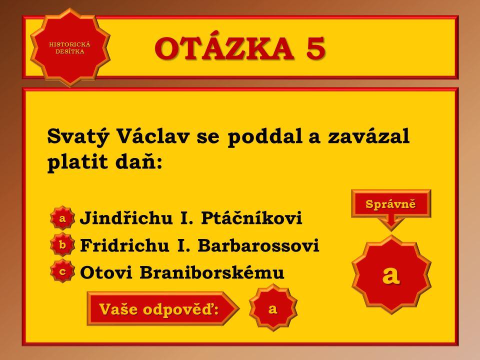 OTÁZKA 5 Svatý Václav se poddal a zavázal platit daň: Jindřichu I. Ptáčníkovi Fridrichu I. Barbarossovi Otovi Braniborskému aaaa HISTORICKÁ DESÍTKA HI