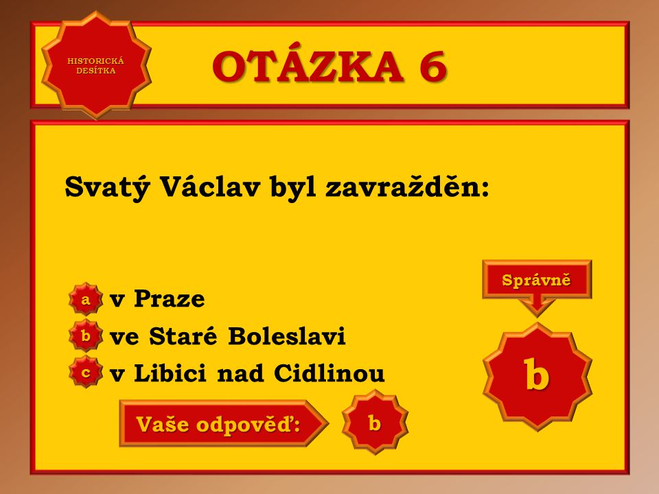 OTÁZKA 6 Svatý Václav byl zavražděn: v Praze ve Staré Boleslavi v Libici nad Cidlinou a b c Správně b Vaše odpověď: a HISTORICKÁ DESÍTKA HISTORICKÁ DE