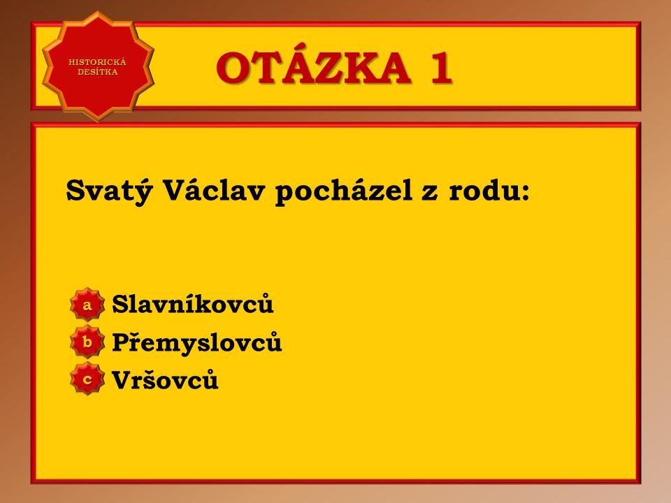 OTÁZKA 3 Rodiče svatého Václava byli: Břetislav a Jitka Vratislav a Drahomíra Oldřich a Božena a b c Správně b Vaše odpověď: b HISTORICKÁ DESÍTKA HISTORICKÁ DESÍTKA
