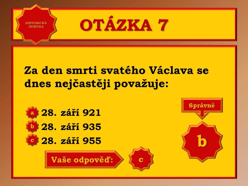 OTÁZKA 7 Za den smrti svatého Václava se dnes nejčastěji považuje: 28. září 921 28. září 935 28. září 955 a b c Správně b Vaše odpověď: b HISTORICKÁ D