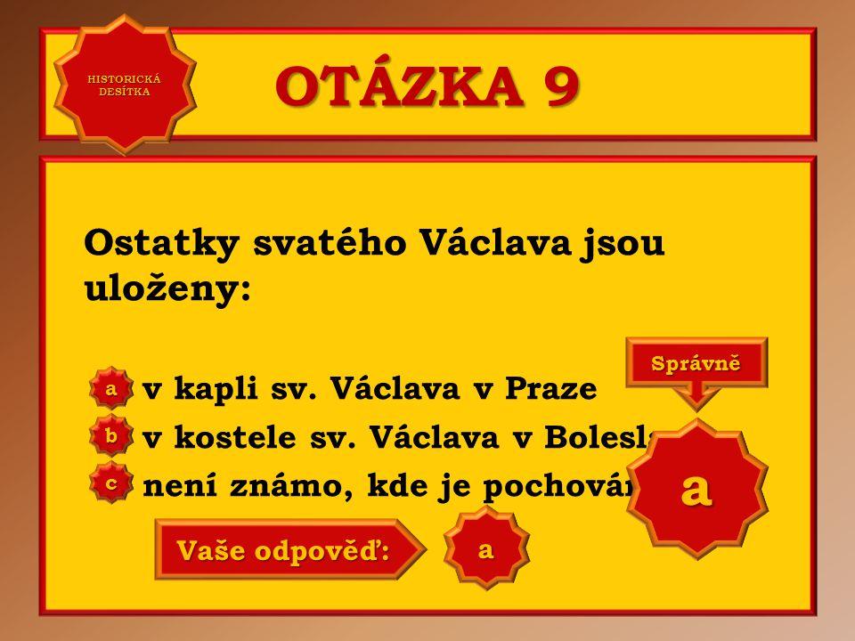 OTÁZKA 9 Ostatky svatého Václava jsou uloženy: v kapli sv. Václava v Praze v kostele sv. Václava v Boleslavi není známo, kde je pochován aaaa HISTORIC
