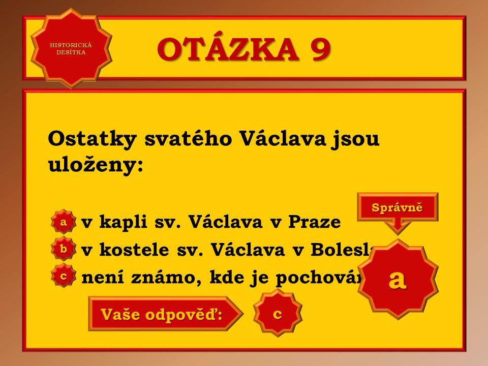 OTÁZKA 9 Ostatky svatého Václava jsou uloženy: v kapli sv. Václava v Praze v kostele sv. Václava v Boleslavi není známo, kde je pochován a b c Správně
