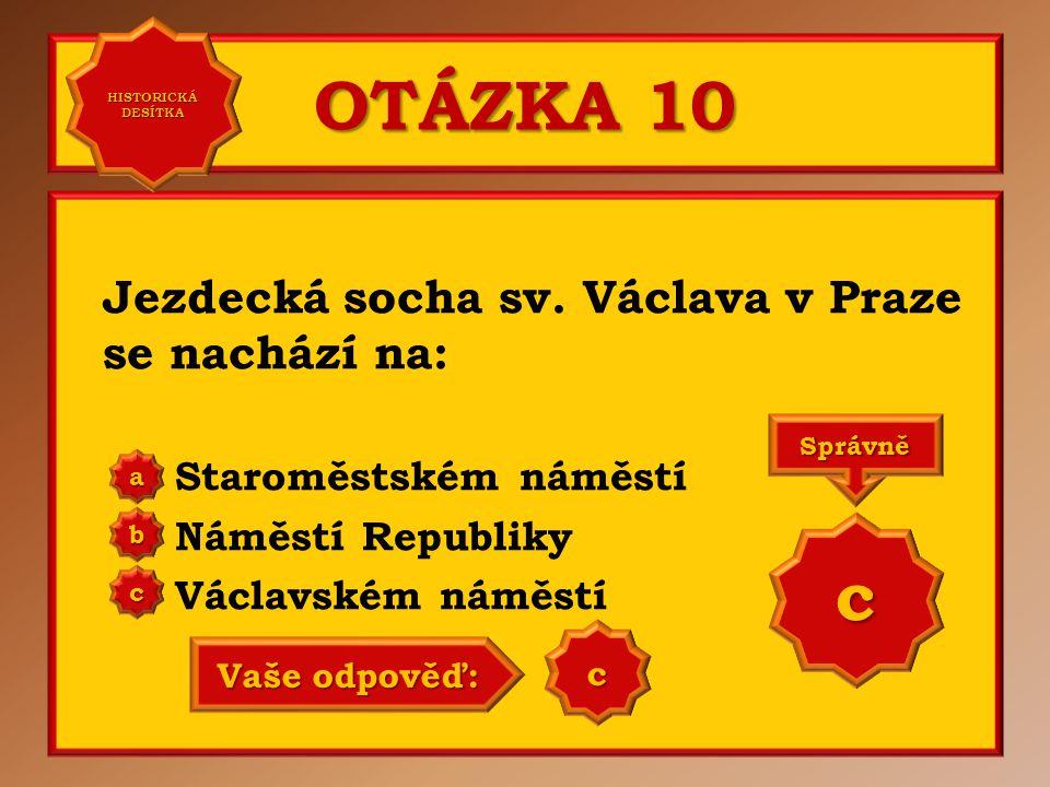 OTÁZKA 10 Jezdecká socha sv. Václava v Praze se nachází na: Staroměstském náměstí Náměstí Republiky Václavském náměstí a b c Správně c Vaše odpověď: b