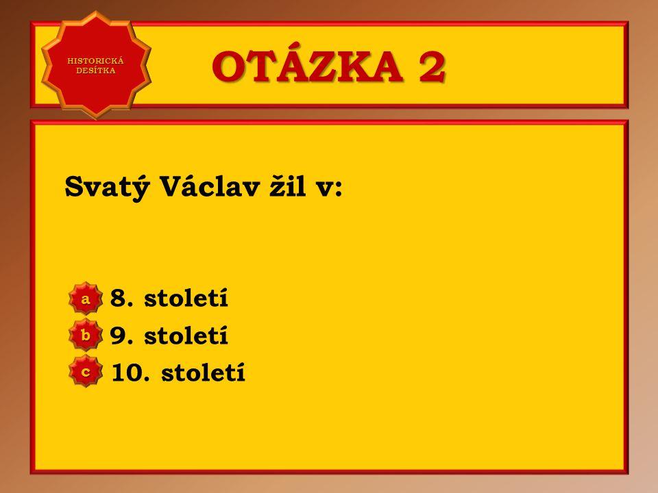 OTÁZKA 2 Svatý Václav žil v: 8.století 9. století 10.