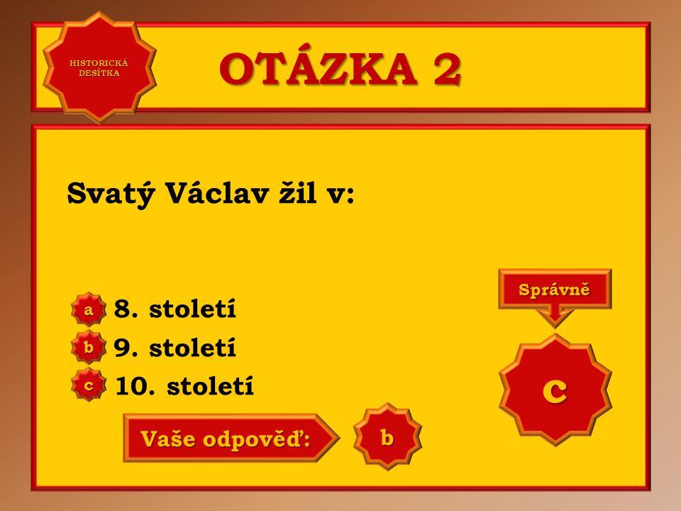 OTÁZKA 2 Svatý Václav žil v: 8. století 9. století 10. století a b c Správně c Vaše odpověď: a HISTORICKÁ DESÍTKA HISTORICKÁ DESÍTKA