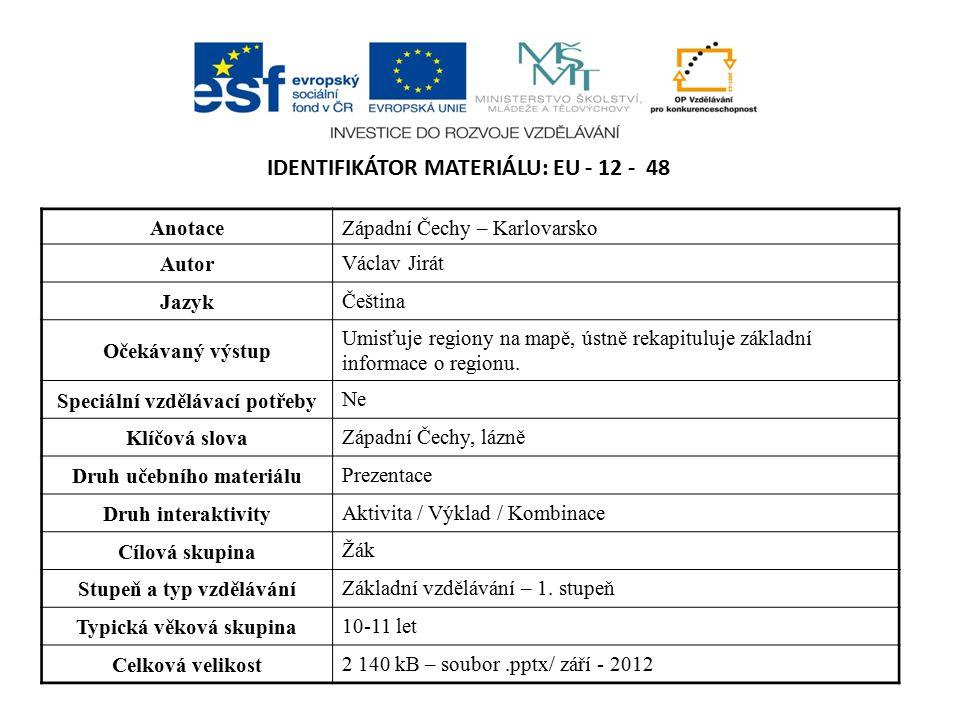 IDENTIFIKÁTOR MATERIÁLU: EU - 12 - 48 AnotaceZápadní Čechy – Karlovarsko Autor Václav Jirát Jazyk Čeština Očekávaný výstup Umisťuje regiony na mapě, ústně rekapituluje základní informace o regionu.