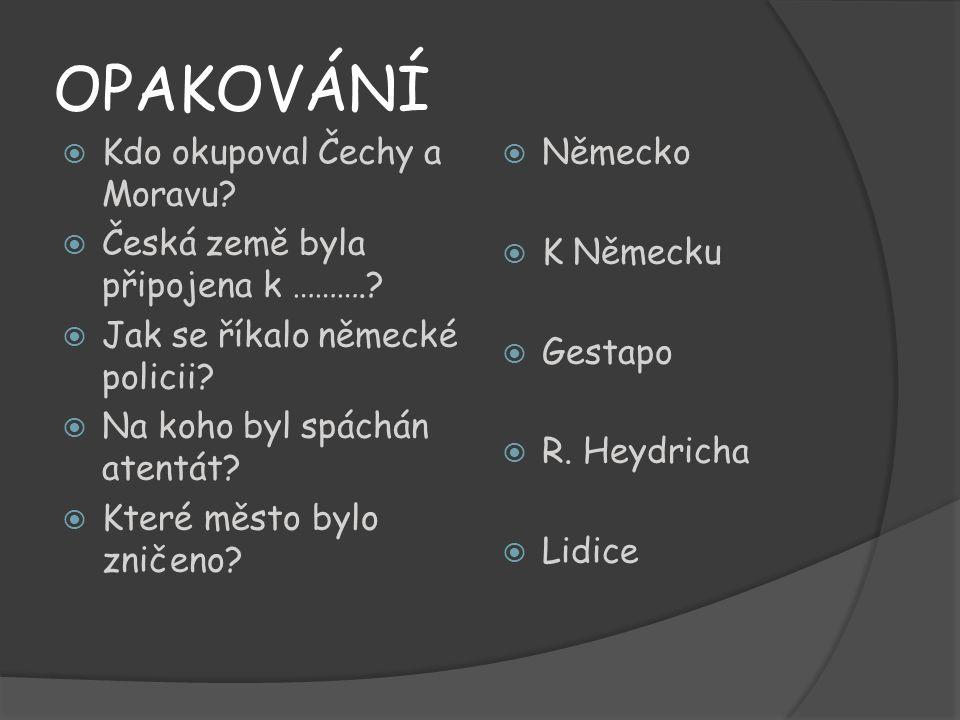 OPAKOVÁNÍ  Kdo okupoval Čechy a Moravu?  Česká země byla připojena k ……….?  Jak se říkalo německé policii?  Na koho byl spáchán atentát?  Které m