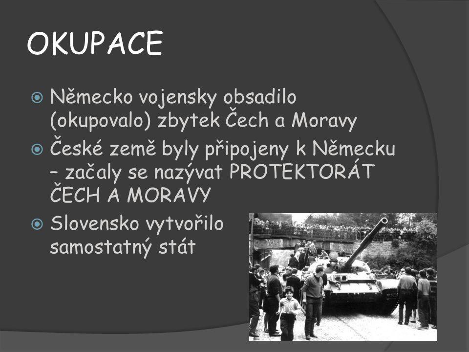 OKUPACE  Německo vojensky obsadilo (okupovalo) zbytek Čech a Moravy  České země byly připojeny k Německu – začaly se nazývat PROTEKTORÁT ČECH A MORA