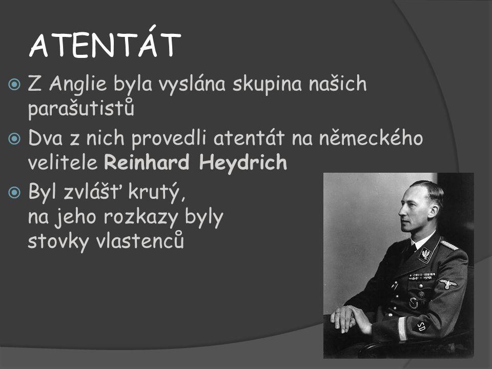 ATENTÁT ZZ Anglie byla vyslána skupina našich parašutistů DDva z nich provedli atentát na německého velitele Reinhard Heydrich BByl zvlášť krutý