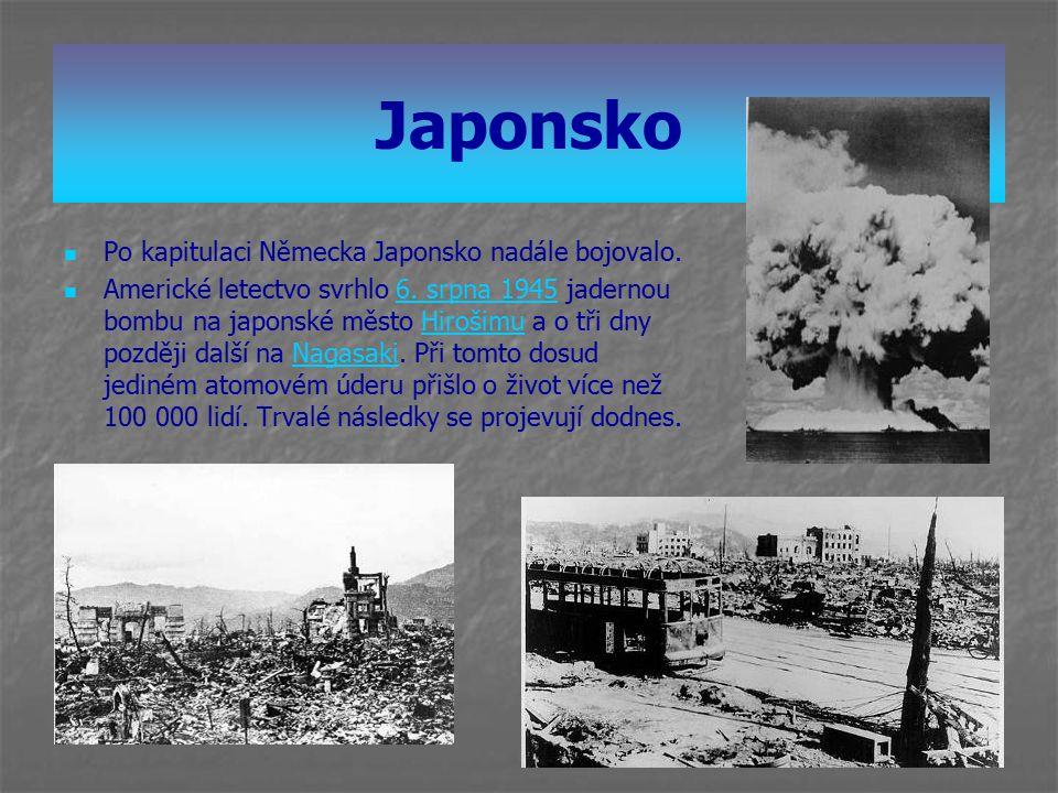 Japonsko Po kapitulaci Německa Japonsko nadále bojovalo. Americké letectvo svrhlo 6. srpna 1945 jadernou bombu na japonské město Hirošimu a o tři dny
