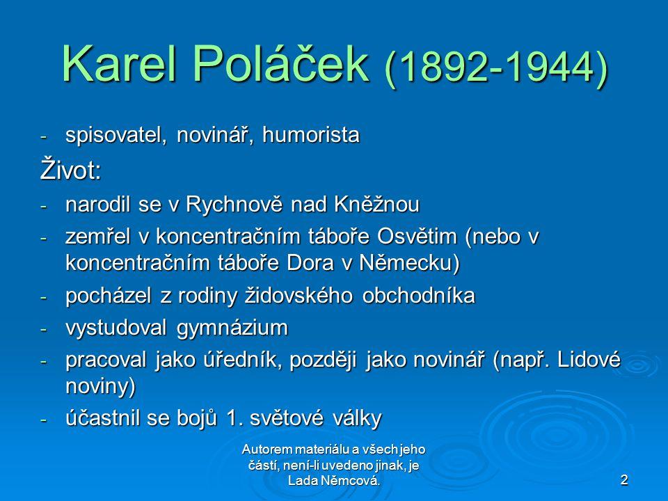 Autorem materiálu a všech jeho částí, není-li uvedeno jinak, je Lada Němcová.2 Karel Poláček (1892-1944) - spisovatel, novinář, humorista Život: - narodil se v Rychnově nad Kněžnou - zemřel v koncentračním táboře Osvětim (nebo v koncentračním táboře Dora v Německu) - pocházel z rodiny židovského obchodníka - vystudoval gymnázium - pracoval jako úředník, později jako novinář (např.